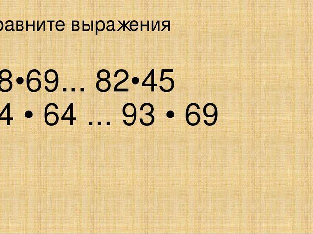 Сравните выражения 58•69... 82•45 94 • 64 ... 93 • 69
