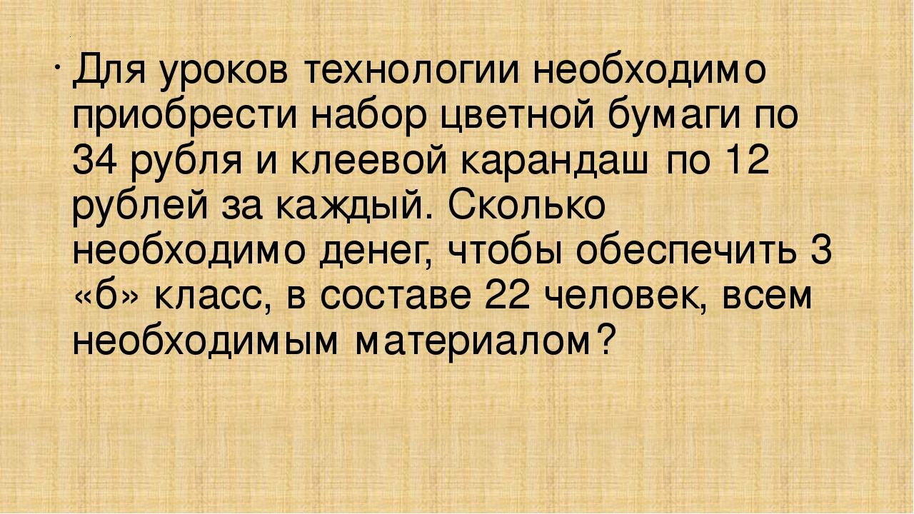 . Для уроков технологии необходимо приобрести набор цветной бумаги по 34 рубл...
