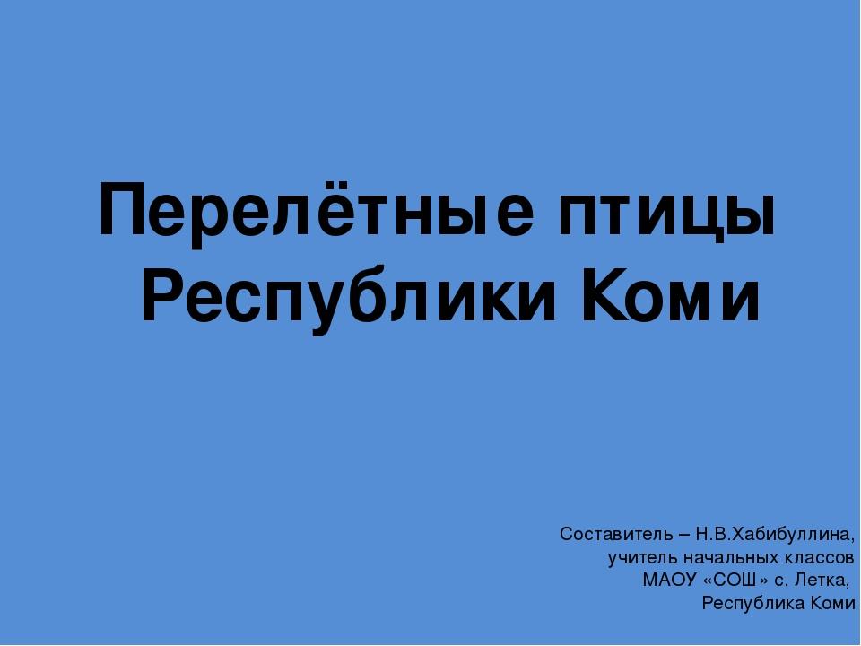 Перелётные птицы Республики Коми Составитель – Н.В.Хабибуллина, учитель начал...
