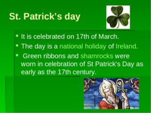 St. Patrick's day It is celebrated on 17th of March. The day is a national ho