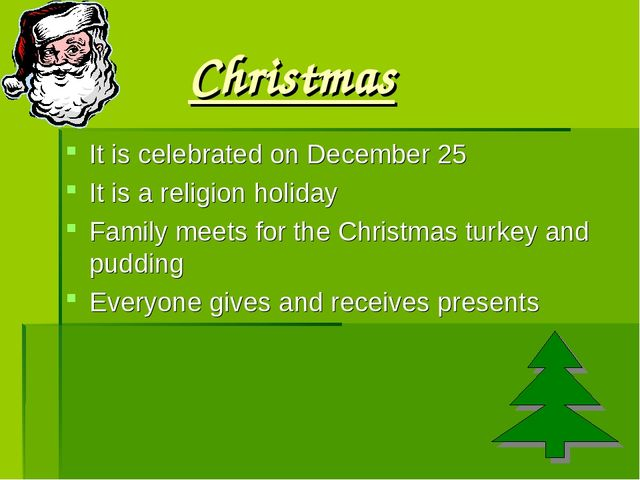 Christmas It is celebrated on December 25 It is a religion holiday Family mee...