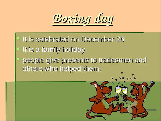 Boxing day It is celebrated on December 26 It is a family holiday people give...