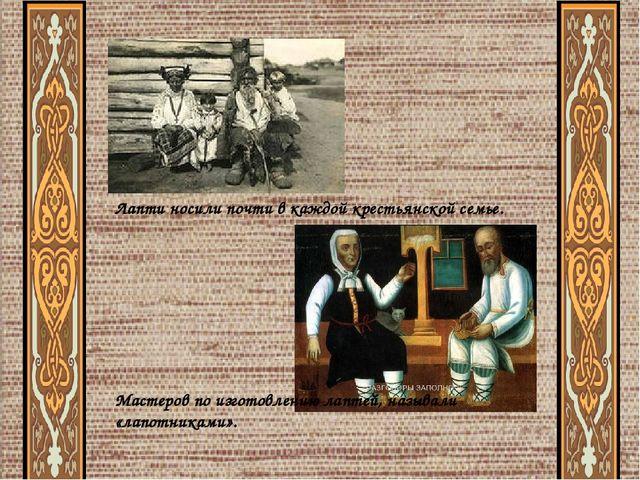Лапти носили почти в каждой крестьянской семье. Мастеров по изготовлению лап...