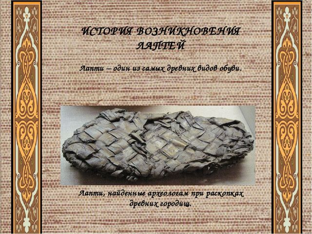 ИСТОРИЯ ВОЗНИКНОВЕНИЯ ЛАПТЕЙ Лапти – один из самых древних видов обуви. Лапт...