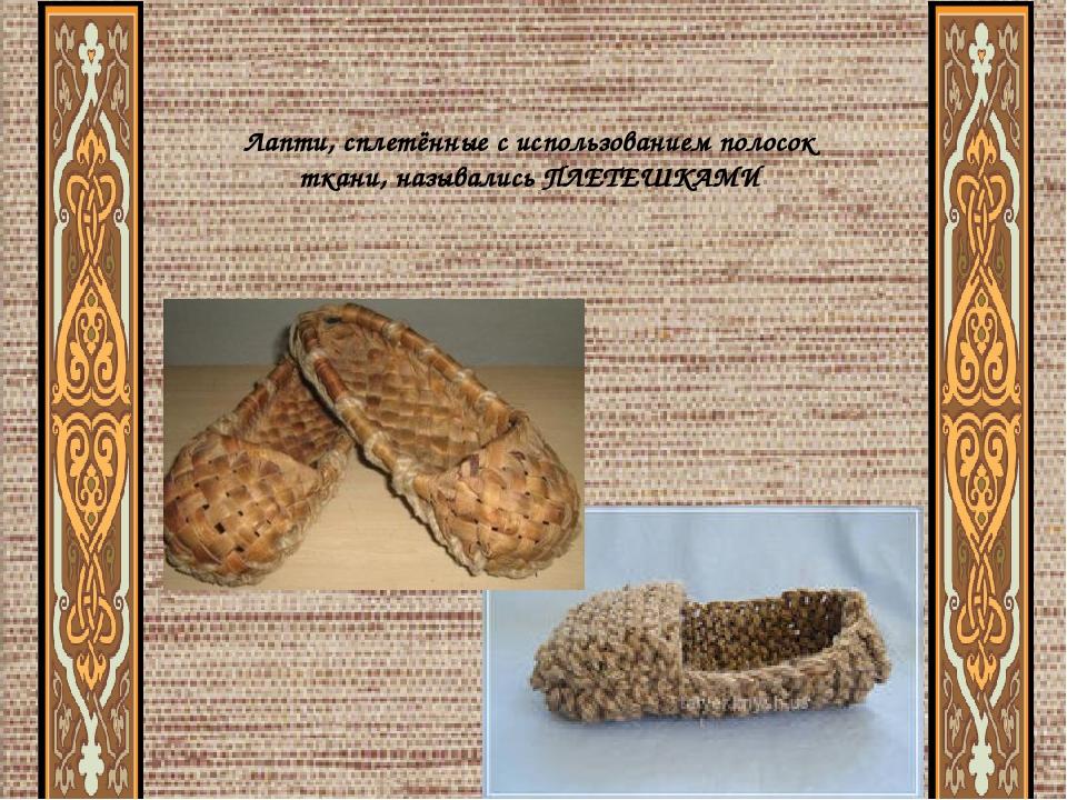 Лапти, сплетённые с использованием полосок ткани, назывались ПЛЕТЕШКАМИ