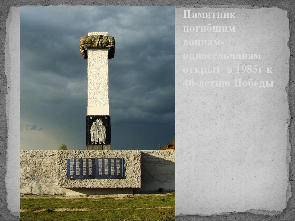 Памятник погибшим воинам- односельчанам открыт в 1985г к 40-летию Победы