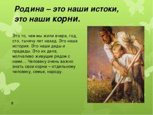 Родина – это наши истоки, это наши корни. Это то, чем мы жили вчера, год, ст