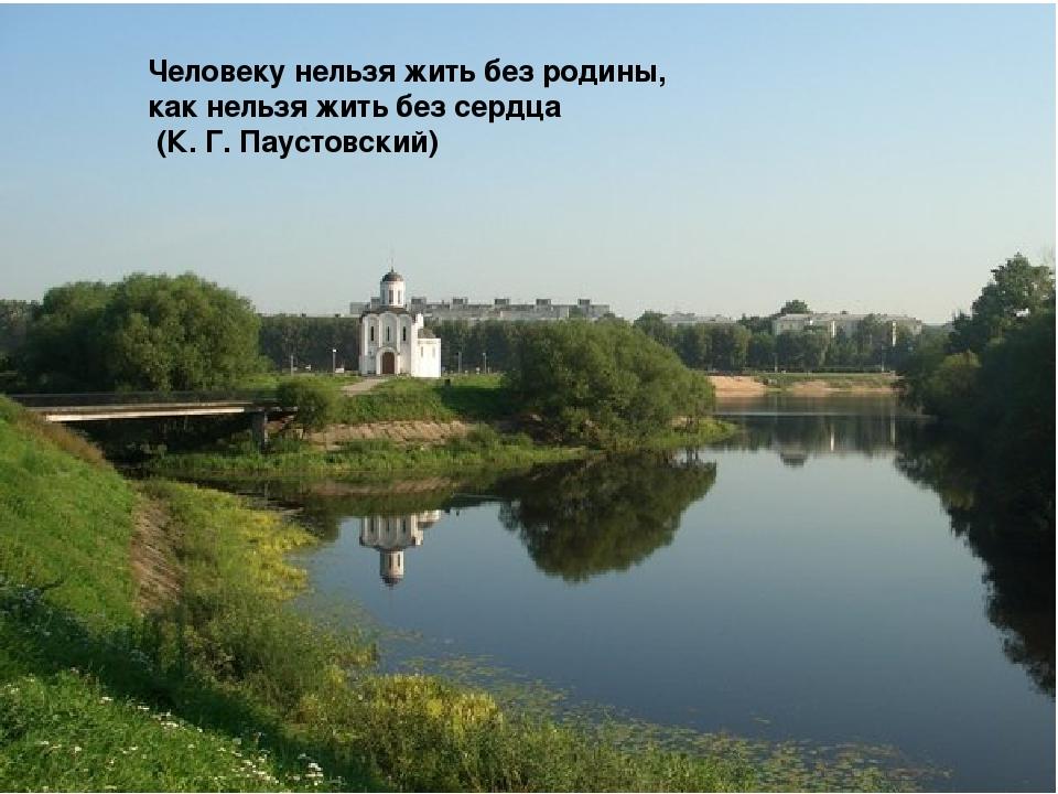 Человеку нельзя жить без родины, как нельзя жить без сердца (К. Г. Паустовск...