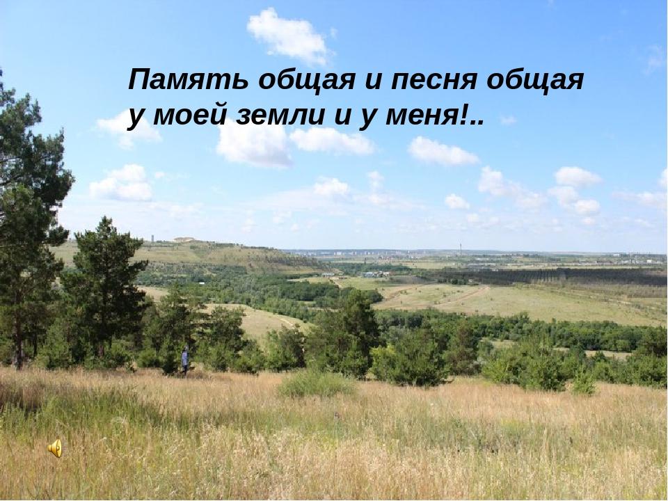 Память общая и песня общая у моей земли и у меня!..