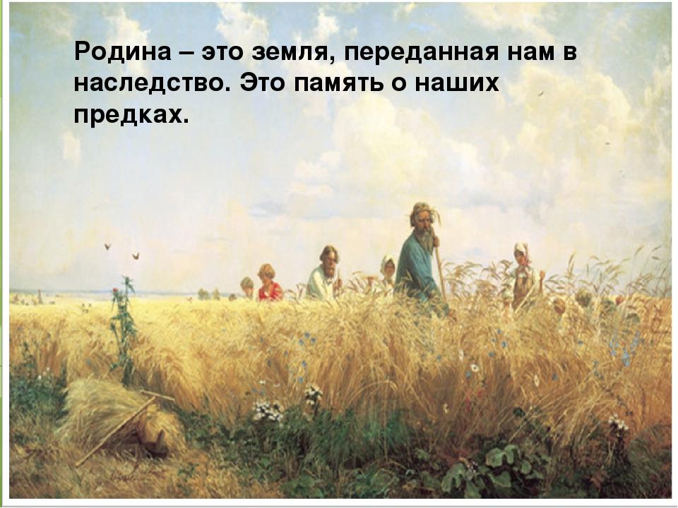 Родина – это земля, переданная нам в наследство. Это память о наших предках.