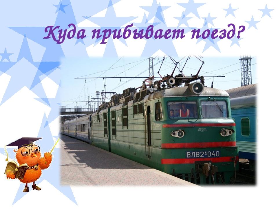 Куда прибывает поезд?