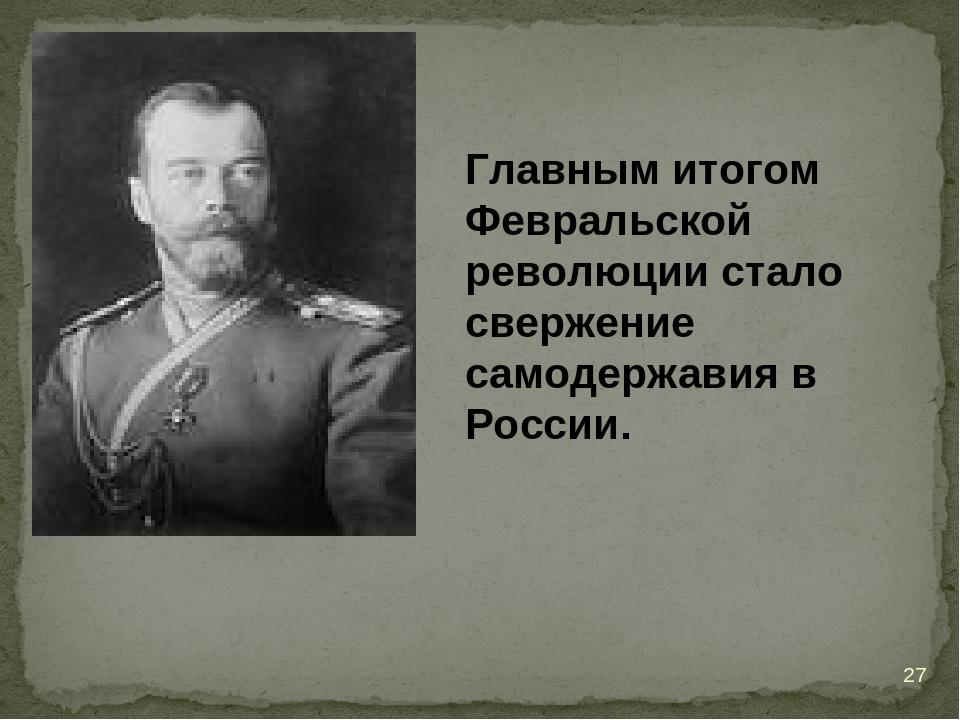 Главным итогом Февральской революции стало свержение самодержавия в России. *