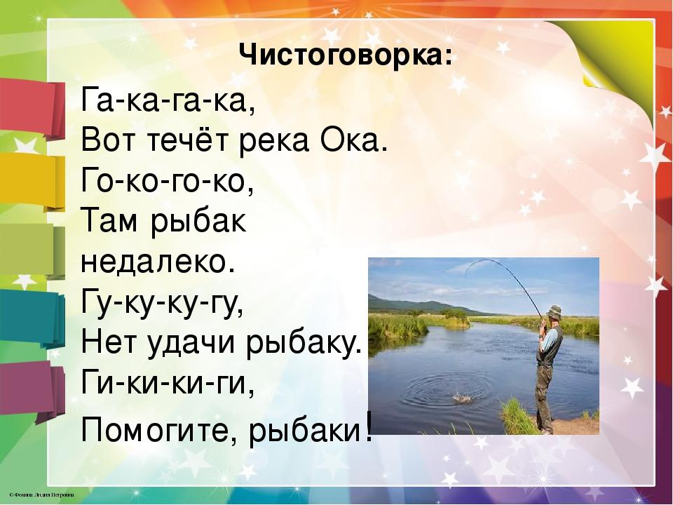 Чистоговорка: Га-ка-га-ка, Вот течёт река Ока. Го-ко-го-ко, Там рыбак недалек...