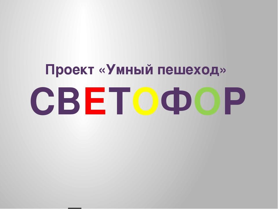 Проект «Умный пешеход» СВЕТОФОР Презентация подготовлена учениками 2 «В» кла...