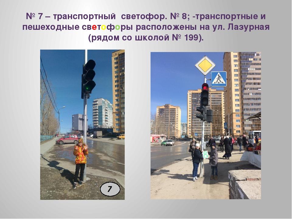 № 7 – транспортный светофор. № 8; -транспортные и пешеходные светофоры распол...
