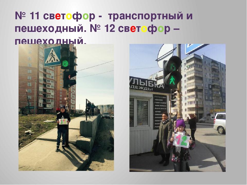 № 11 светофор - транспортный и пешеходный. № 12 светофор – пешеходный.