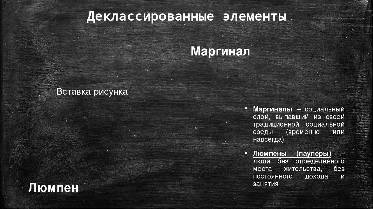 Деклассированные элементы Маргиналы – социальный слой, выпавший из своей трад...