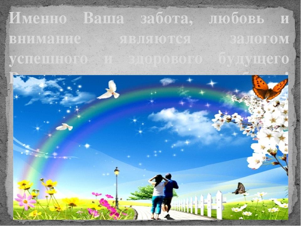 Именно Ваша забота, любовь и внимание являются залогом успешного и здорового...