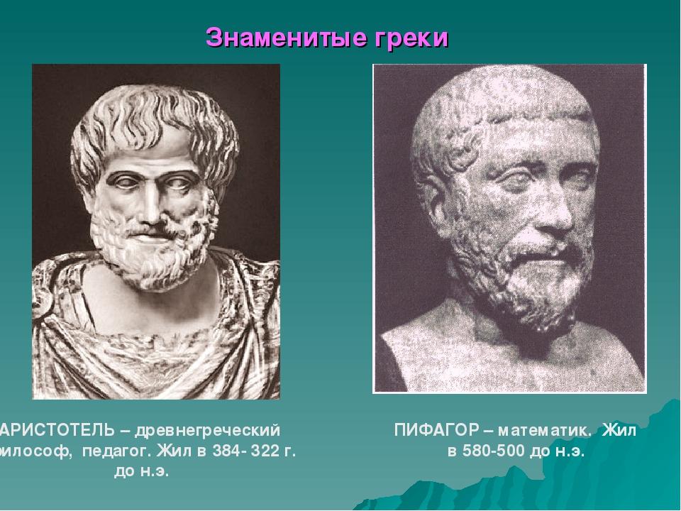 Знаменитые греки АРИСТОТЕЛЬ – древнегреческий философ, педагог. Жил в 384- 32...