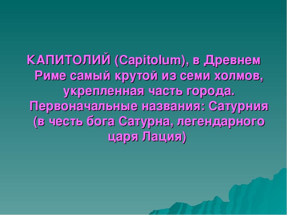 КАПИТОЛИЙ (Capitolum), в Древнем Риме самый крутой из семи холмов, укрепленна...