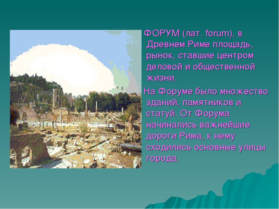 ФОРУМ (лат. forum), в Древнем Риме площадь, рынок, ставшие центром деловой и...