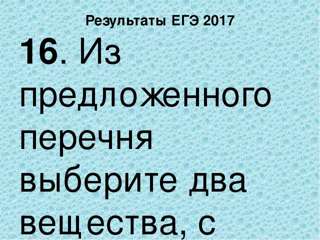 Результаты ЕГЭ 2017 16. Из предложенного перечня выберите два вещества, с кот...