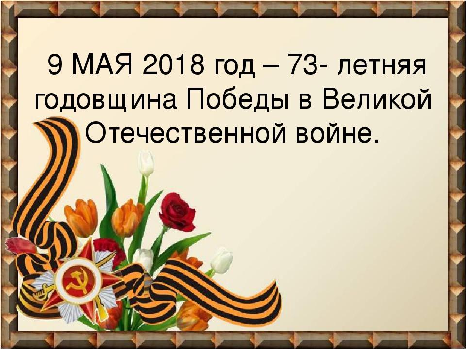 9 МАЯ 2018 год – 73- летняя годовщина Победы в Великой Отечественной войне.