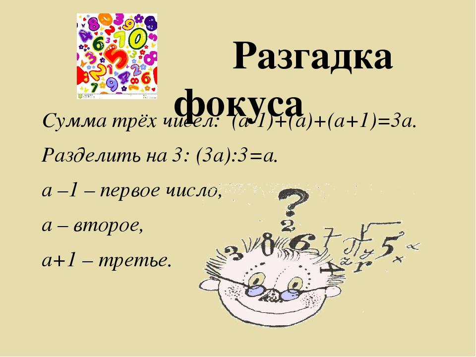 Разгадка фокуса Сумма трёх чисел: (а-1)+(а)+(а+1)=3а. Разделить на 3: (3а):3...