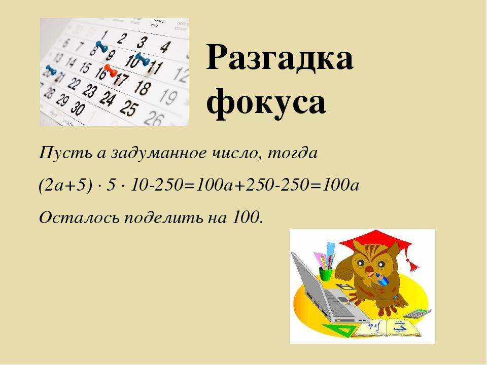 Разгадка фокуса Пусть а задуманное число, тогда (2а+5) ∙ 5 ∙ 10-250=100а+250-...
