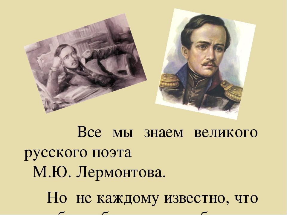 Все мы знаем великого русского поэта М.Ю. Лермонтова. Но не каждому известно...