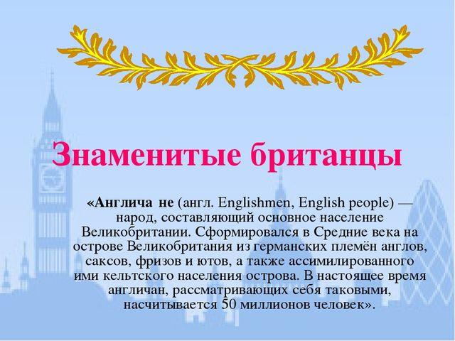 Знаменитые британцы «Англича́не (англ. Englishmen, English people)— народ, с...