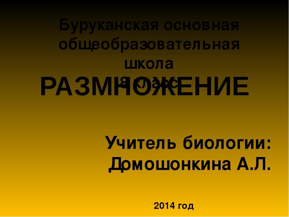 РАЗМНОЖЕНИЕ Учитель биологии: Домошонкина А.Л. 2014 год Буруканская основная...