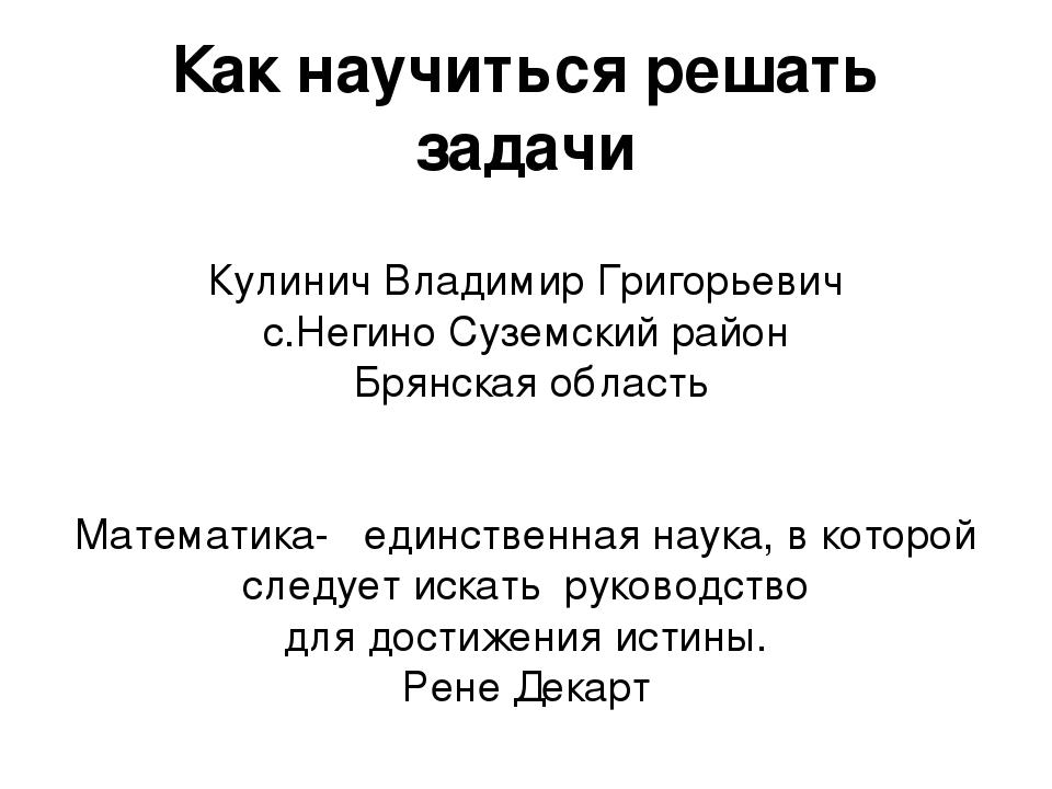 Как научиться решать задачи Кулинич Владимир Григорьевич с.Негино Суземский...