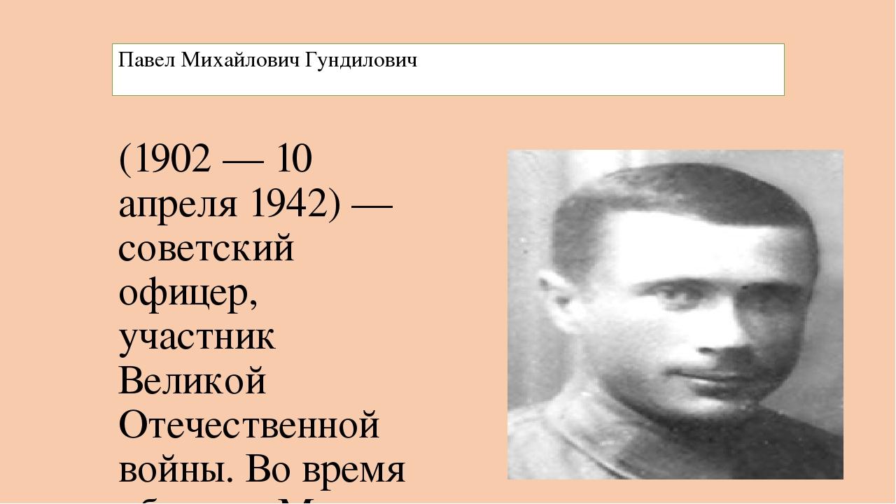 Павел Михайлович Гундилович (1902 — 10 апреля 1942) — советский офицер, участ...
