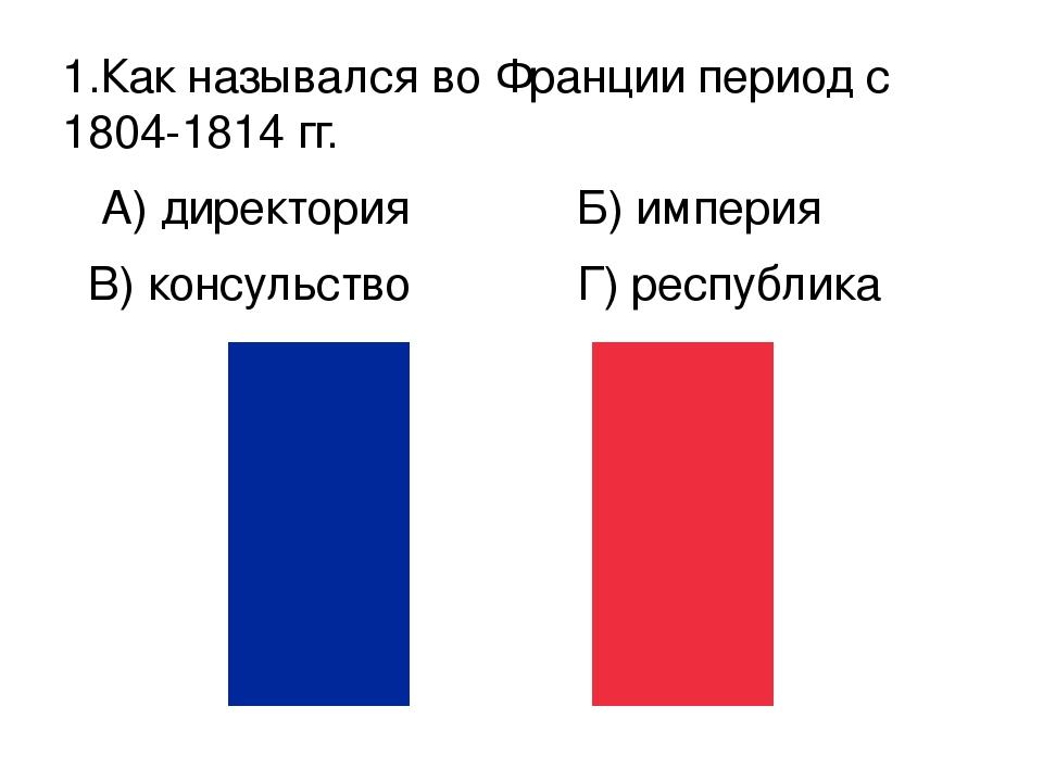 1.Как назывался во Франции период с 1804-1814 гг. А) директория Б) империя В)...