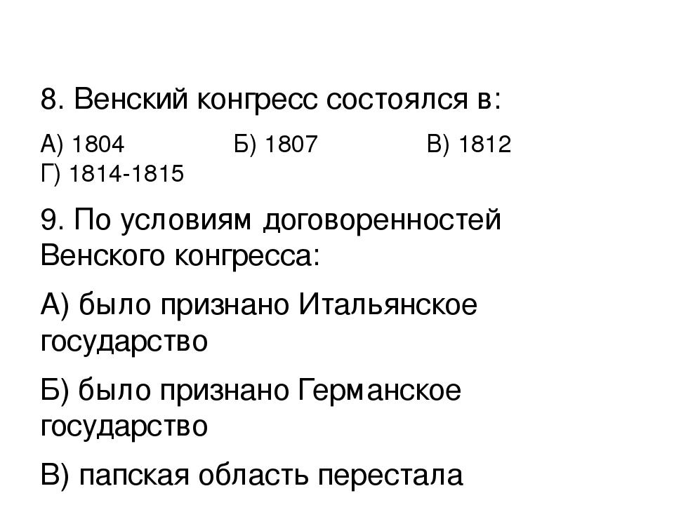 8. Венский конгресс состоялся в: А) 1804 Б) 1807 В) 1812 Г) 1814-1815 9. По...