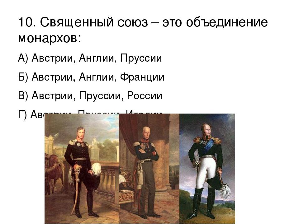 10. Священный союз – это объединение монархов: А) Австрии, Англии, Пруссии Б)...