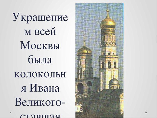 Украшением всей Москвы была колокольня Ивана Великого-ставшая символом могущ...
