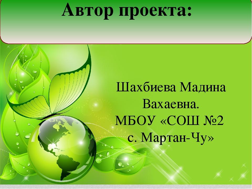 Автор проекта: Шахбиева Мадина Вахаевна. МБОУ «СОШ №2 с. Мартан-Чу»