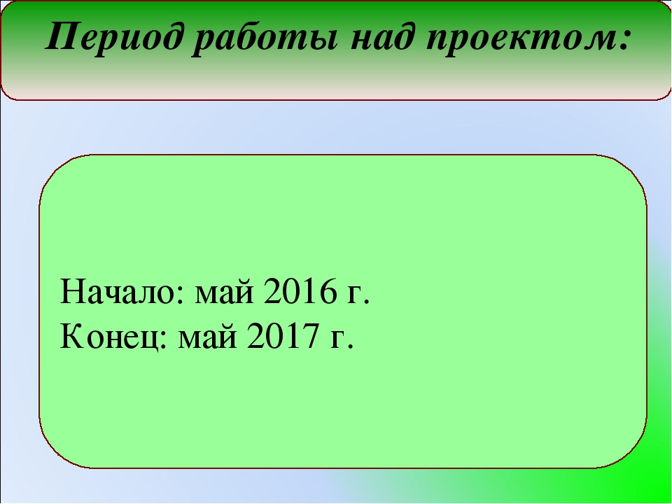 Период работы над проектом: Начало: май 2016 г. Конец: май 2017 г.