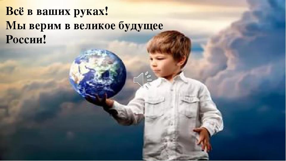 Всё в ваших руках! Мы верим в великое будущее России!