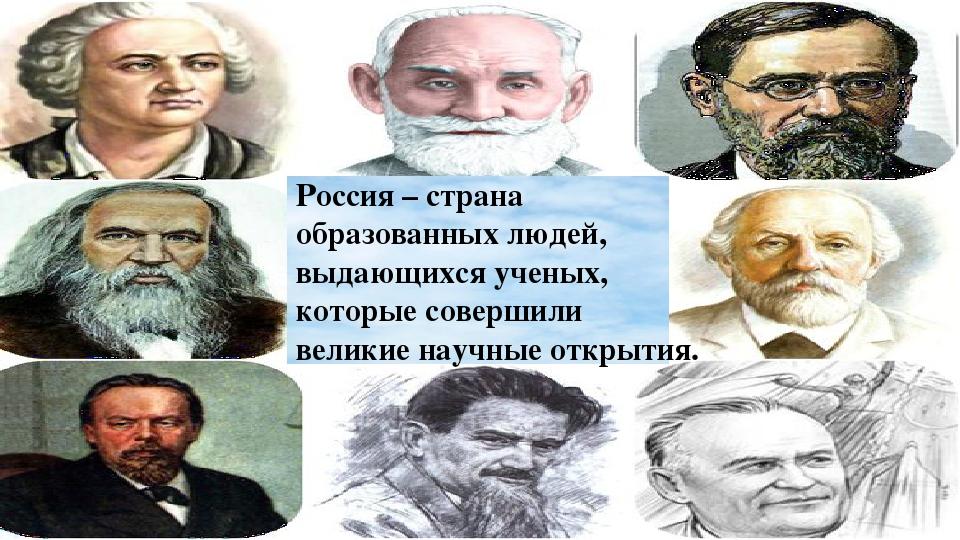 Россия – страна образованных людей, выдающихся ученых, которые совершили вел...