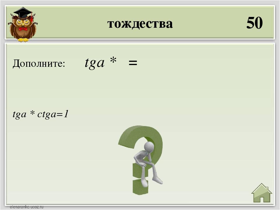 тождества 50 tga * ctga=1 Дополните: tga * =