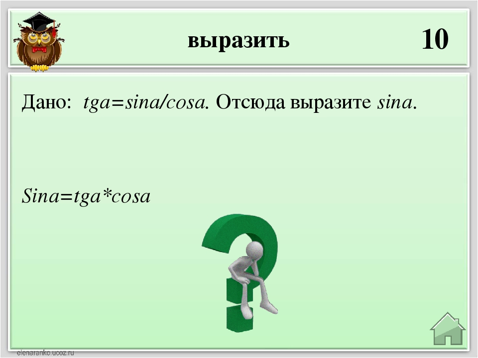 выразить 10 Sina=tga*cosa Дано: tga=sina/cosa. Отсюда выразите sina.
