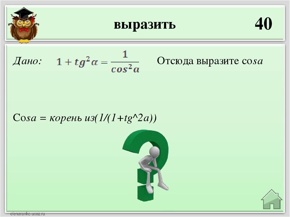 выразить 40 Cosa = корень из(1/(1+tg^2a)) Дано: Отсюда выразите cosa