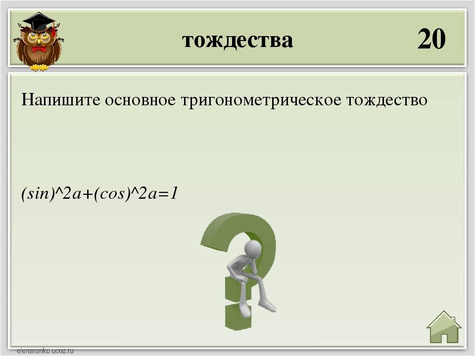 тождества 20 (sin)^2a+(cos)^2a=1 Напишите основное тригонометрическое тождество