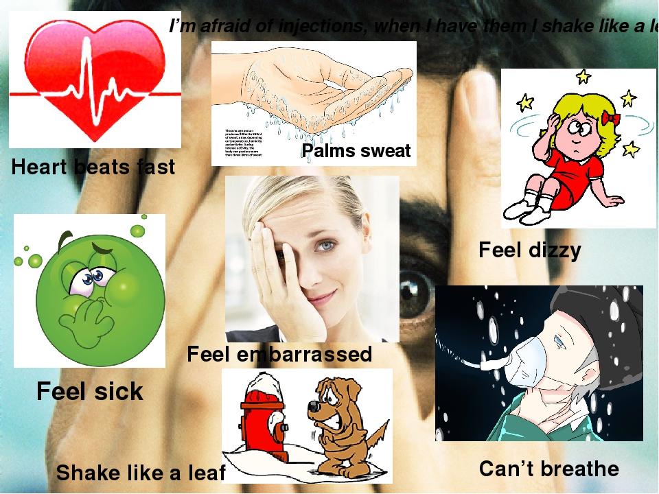 Heart beats fast Palms sweat Feel dizzy Feel sick Feel embarrassed Can't brea...