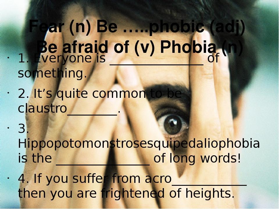 Fear (n) Be …..phobic (adj) Be afraid of (v) Phobia (n) 1. Everyone is ______...