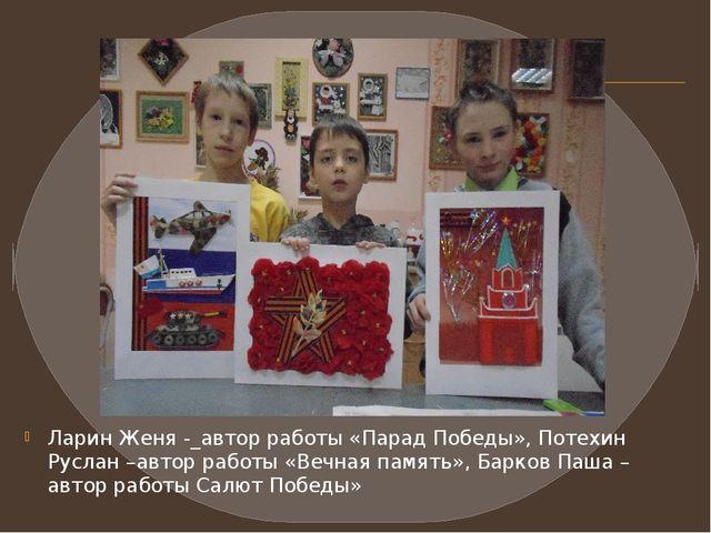 Ларин Женя -_автор работы «Парад Победы», Потехин Руслан –автор работы «Вечна...