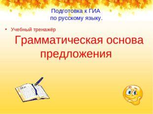 Подготовка к ГИА по русскому языку. Учебный тренажёр Грамматическая основа пр